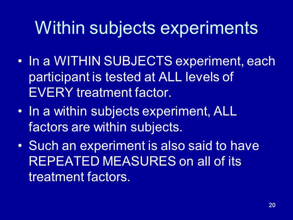 20 Within subjects experiments In a WITHIN SUBJECTS experiment, each participant is tested at ALL levels of EVERY treatment factor. In a within subjec
