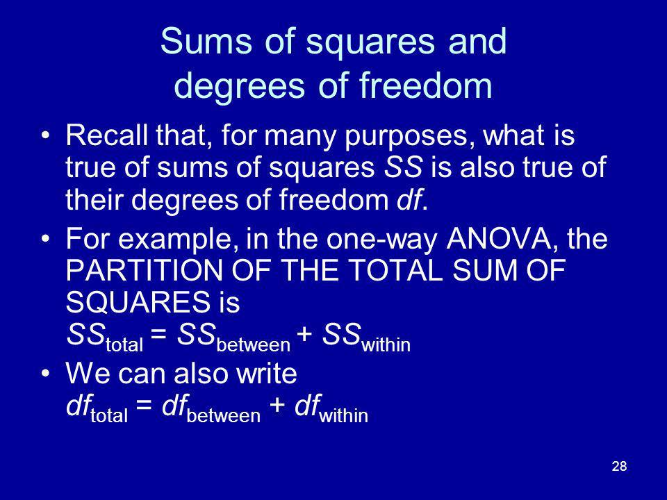 28 Sums of squares and degrees of freedom Recall that, for many purposes, what is true of sums of squares SS is also true of their degrees of freedom