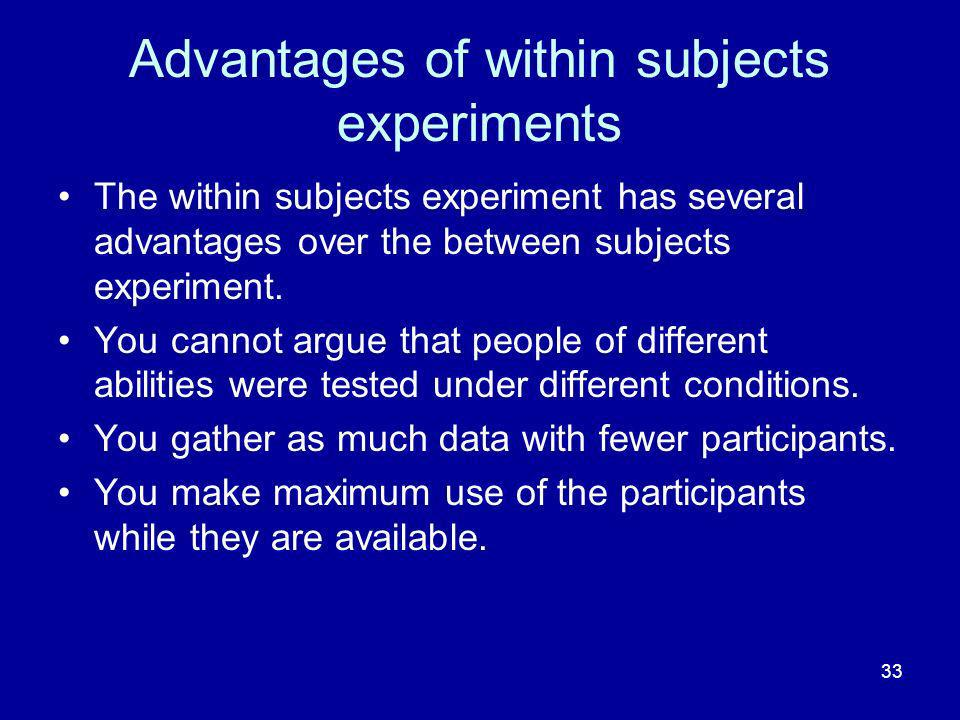 33 Advantages of within subjects experiments The within subjects experiment has several advantages over the between subjects experiment. You cannot ar