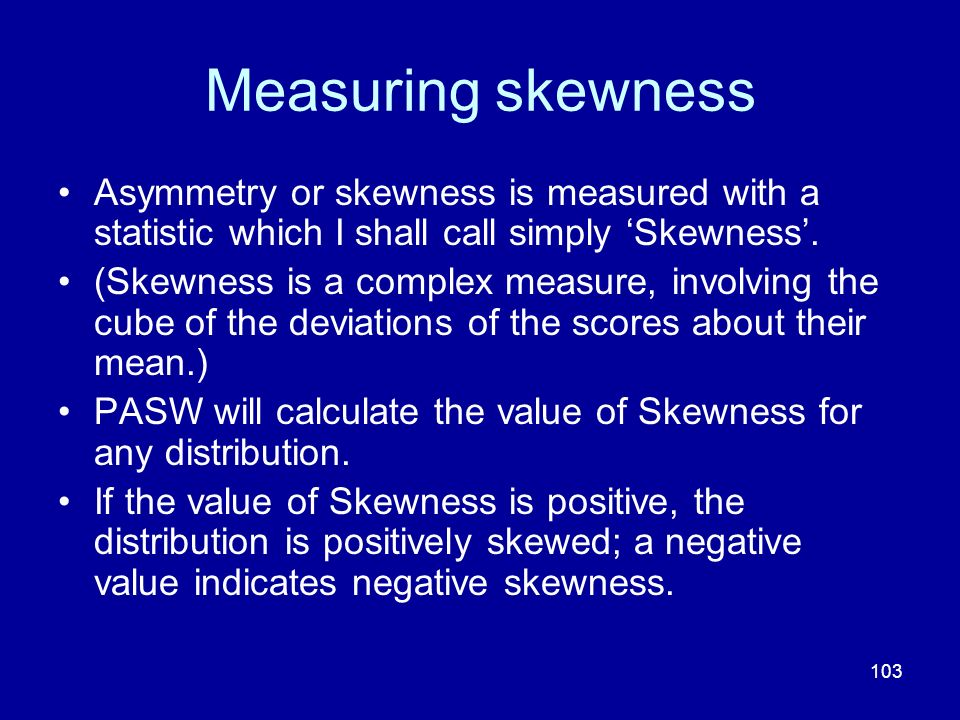 103 Measuring skewness Asymmetry or skewness is measured with a statistic which I shall call simply Skewness. (Skewness is a complex measure, involvin