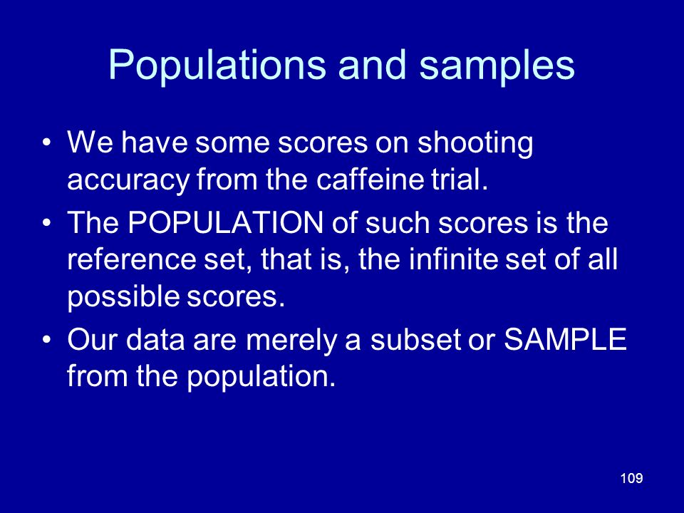 109 Populations and samples We have some scores on shooting accuracy from the caffeine trial. The POPULATION of such scores is the reference set, that