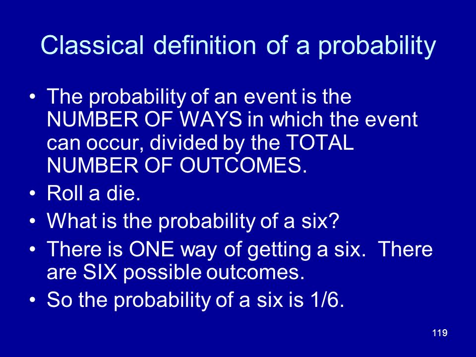119 Classical definition of a probability The probability of an event is the NUMBER OF WAYS in which the event can occur, divided by the TOTAL NUMBER