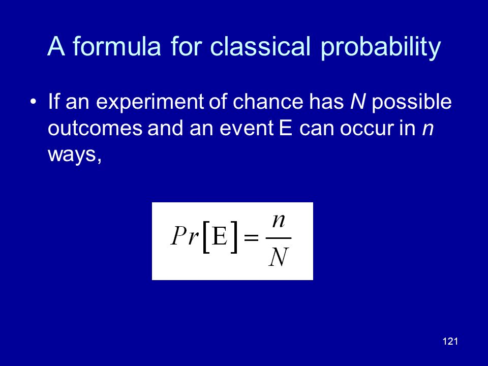 121 A formula for classical probability If an experiment of chance has N possible outcomes and an event E can occur in n ways,
