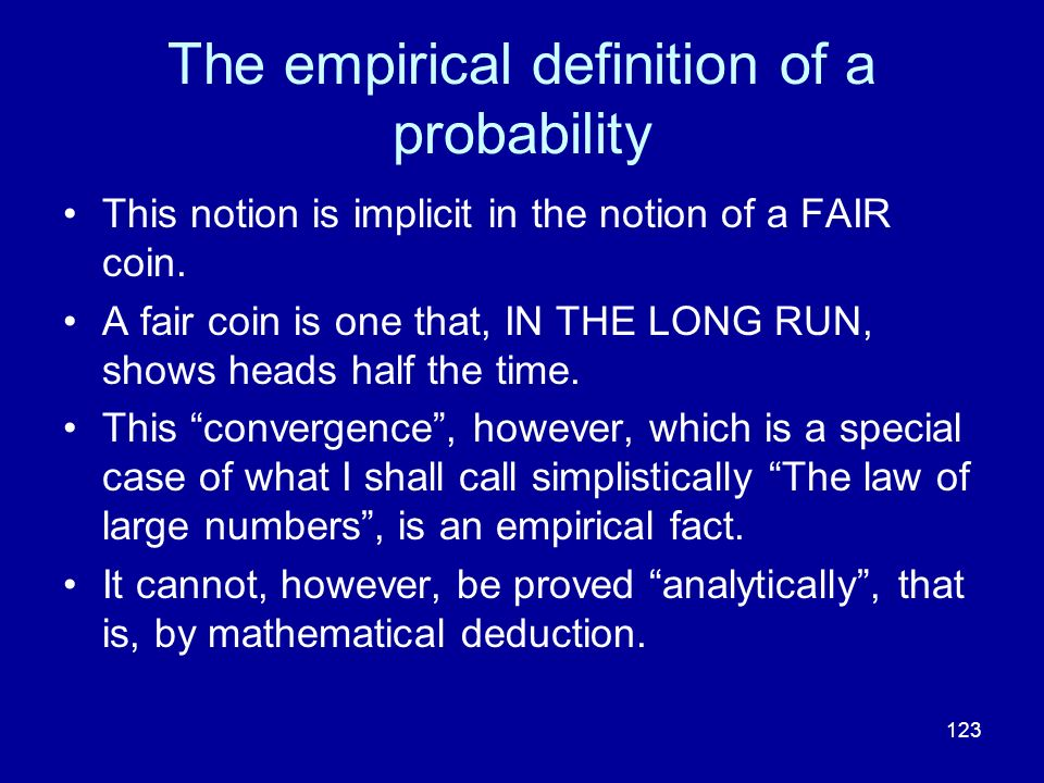 123 The empirical definition of a probability This notion is implicit in the notion of a FAIR coin. A fair coin is one that, IN THE LONG RUN, shows he