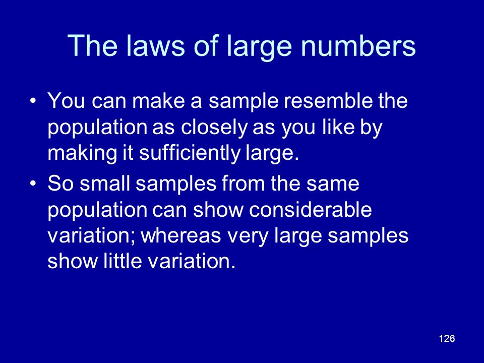 126 The laws of large numbers You can make a sample resemble the population as closely as you like by making it sufficiently large. So small samples f