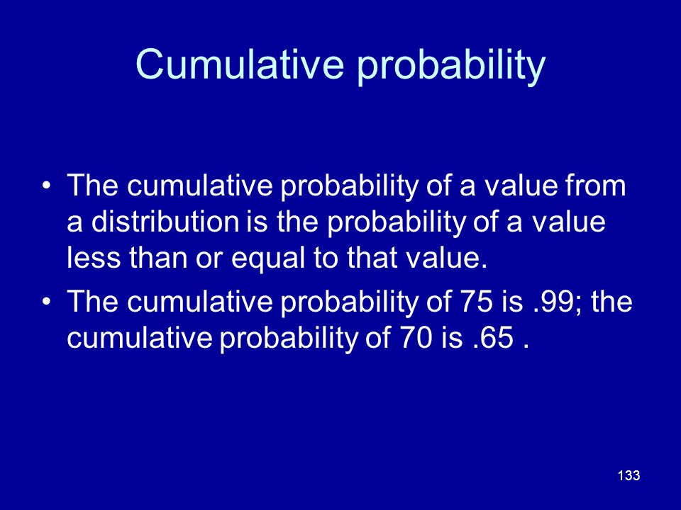 133 Cumulative probability The cumulative probability of a value from a distribution is the probability of a value less than or equal to that value. T
