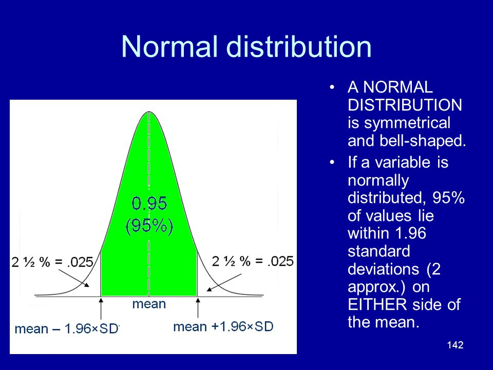 142 Normal distribution A NORMAL DISTRIBUTION is symmetrical and bell-shaped. If a variable is normally distributed, 95% of values lie within 1.96 sta