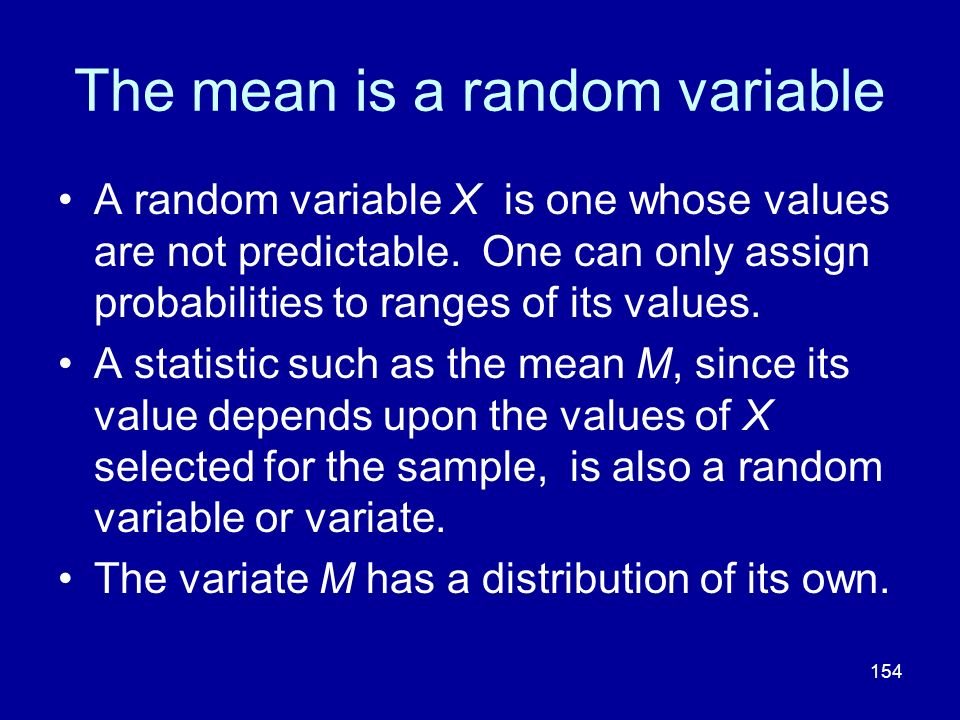 154 The mean is a random variable A random variable X is one whose values are not predictable. One can only assign probabilities to ranges of its valu