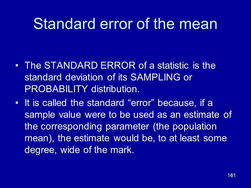 161 Standard error of the mean The STANDARD ERROR of a statistic is the standard deviation of its SAMPLING or PROBABILITY distribution. It is called t