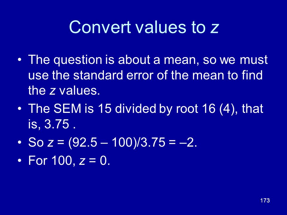 173 Convert values to z The question is about a mean, so we must use the standard error of the mean to find the z values. The SEM is 15 divided by roo
