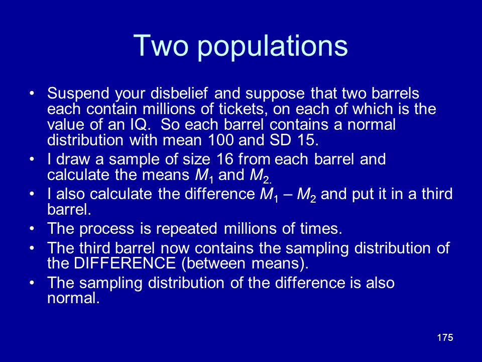 175 Two populations Suspend your disbelief and suppose that two barrels each contain millions of tickets, on each of which is the value of an IQ. So e