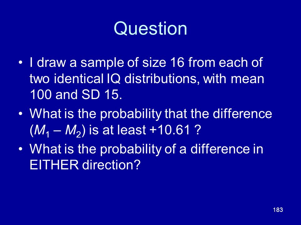 183 Question I draw a sample of size 16 from each of two identical IQ distributions, with mean 100 and SD 15. What is the probability that the differe