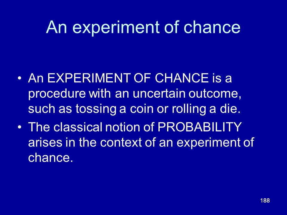 188 An experiment of chance An EXPERIMENT OF CHANCE is a procedure with an uncertain outcome, such as tossing a coin or rolling a die. The classical n