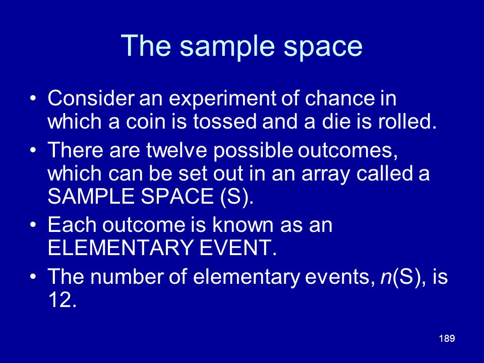 189 The sample space Consider an experiment of chance in which a coin is tossed and a die is rolled. There are twelve possible outcomes, which can be