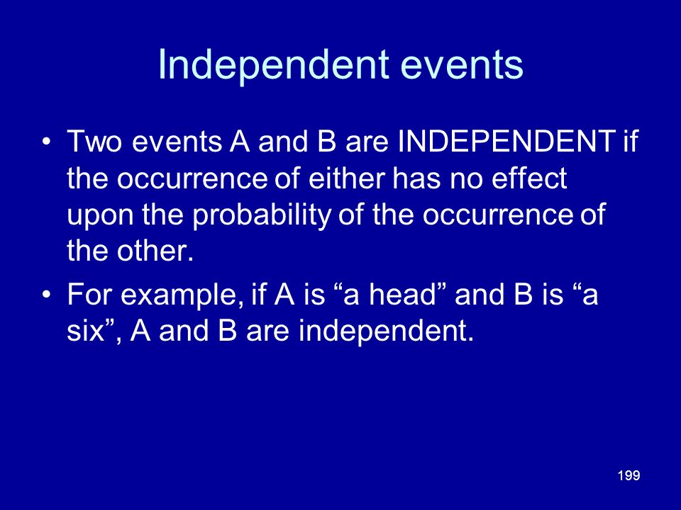 199 Independent events Two events A and B are INDEPENDENT if the occurrence of either has no effect upon the probability of the occurrence of the othe