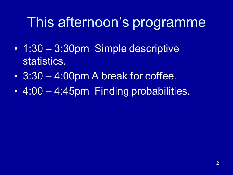 2 This afternoons programme 1:30 – 3:30pm Simple descriptive statistics. 3:30 – 4:00pm A break for coffee. 4:00 – 4:45pm Finding probabilities.