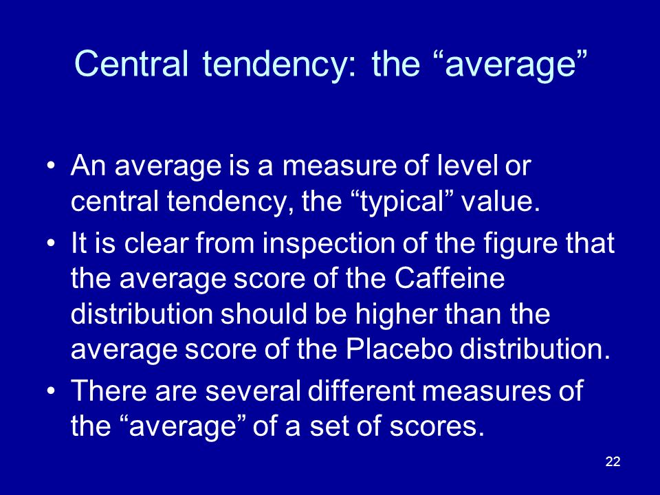 22 Central tendency: the average An average is a measure of level or central tendency, the typical value. It is clear from inspection of the figure th
