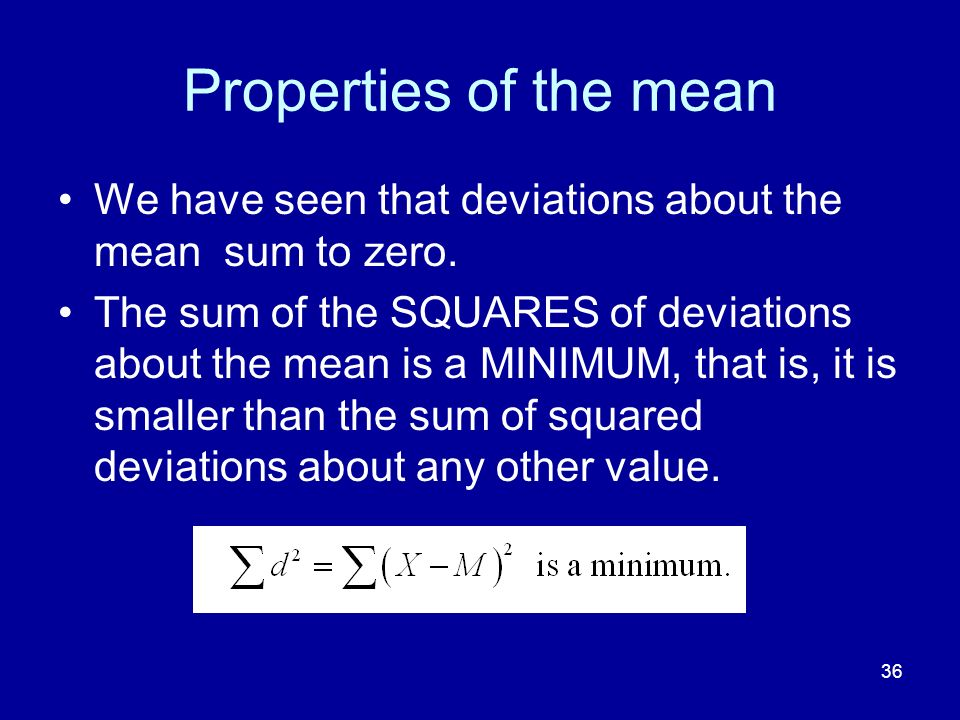 36 Properties of the mean We have seen that deviations about the mean sum to zero. The sum of the SQUARES of deviations about the mean is a MINIMUM, t