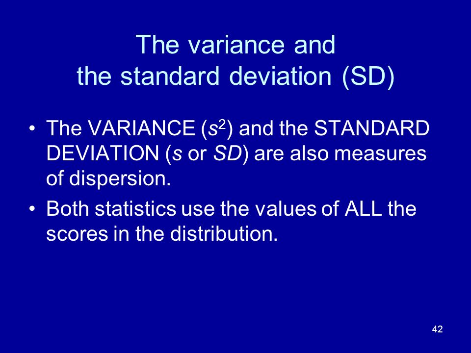 42 The variance and the standard deviation (SD) The VARIANCE (s 2 ) and the STANDARD DEVIATION (s or SD) are also measures of dispersion. Both statist