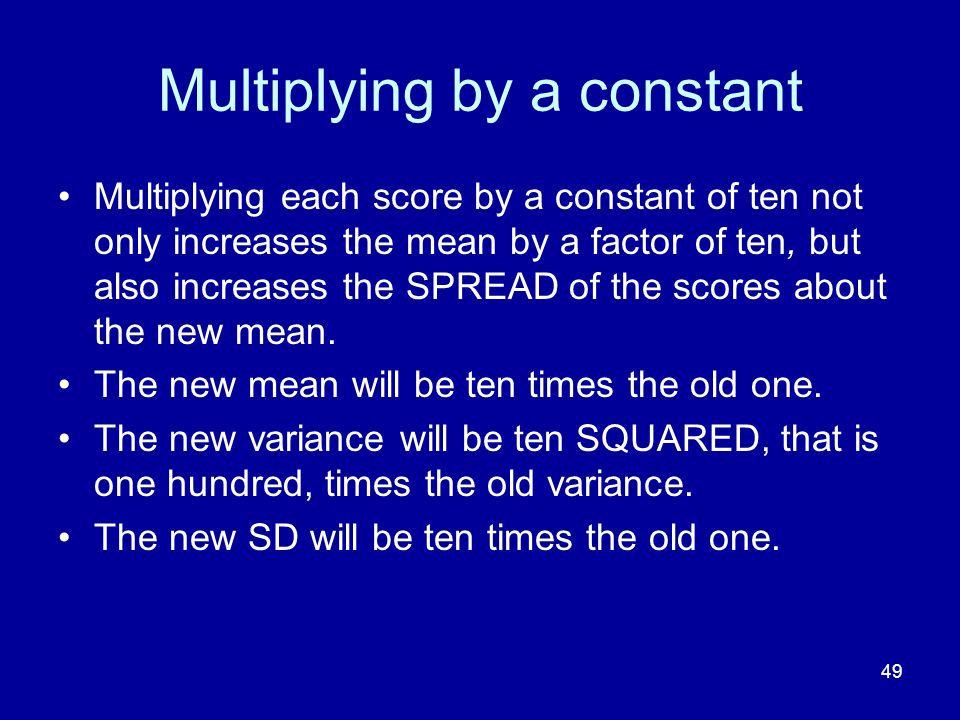 49 Multiplying by a constant Multiplying each score by a constant of ten not only increases the mean by a factor of ten, but also increases the SPREAD