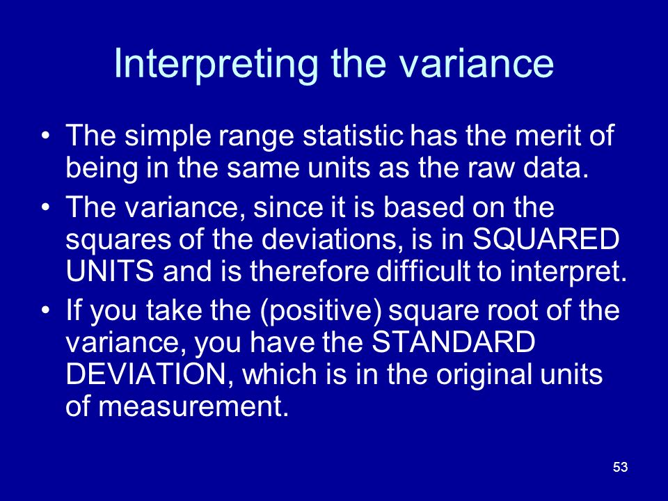 53 Interpreting the variance The simple range statistic has the merit of being in the same units as the raw data. The variance, since it is based on t