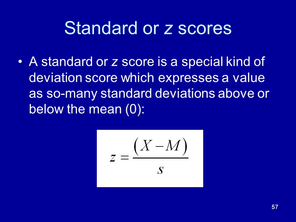 57 Standard or z scores A standard or z score is a special kind of deviation score which expresses a value as so-many standard deviations above or bel