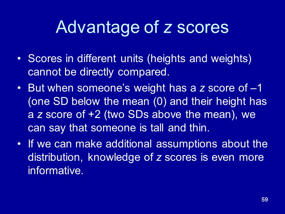 59 Advantage of z scores Scores in different units (heights and weights) cannot be directly compared. But when someones weight has a z score of –1 (on