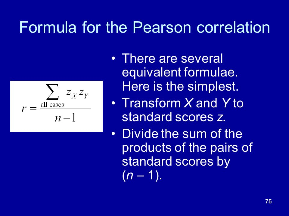 75 Formula for the Pearson correlation There are several equivalent formulae. Here is the simplest. Transform X and Y to standard scores z. Divide the