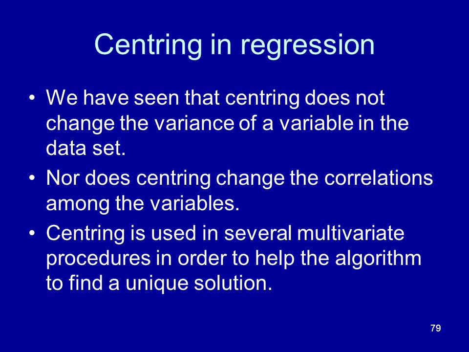 79 Centring in regression We have seen that centring does not change the variance of a variable in the data set. Nor does centring change the correlat