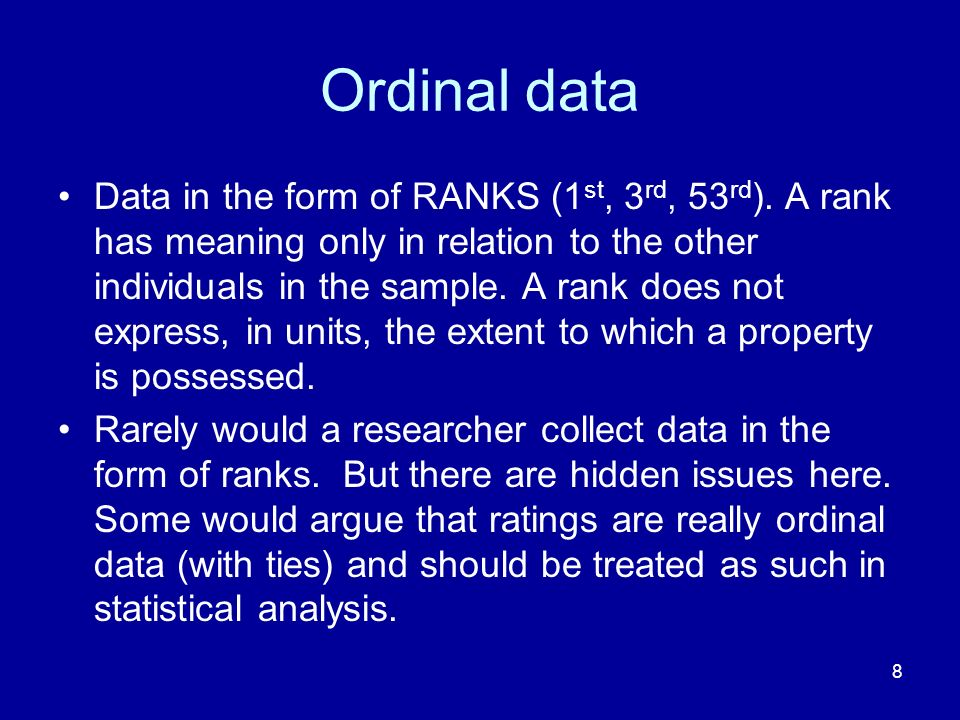8 Ordinal data Data in the form of RANKS (1 st, 3 rd, 53 rd ). A rank has meaning only in relation to the other individuals in the sample. A rank does