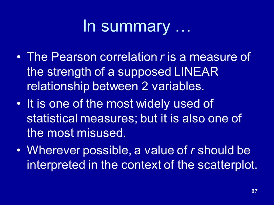 87 In summary … The Pearson correlation r is a measure of the strength of a supposed LINEAR relationship between 2 variables. It is one of the most wi