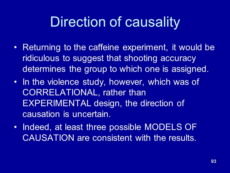 93 Direction of causality Returning to the caffeine experiment, it would be ridiculous to suggest that shooting accuracy determines the group to which