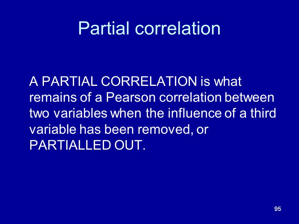 95 Partial correlation A PARTIAL CORRELATION is what remains of a Pearson correlation between two variables when the influence of a third variable has