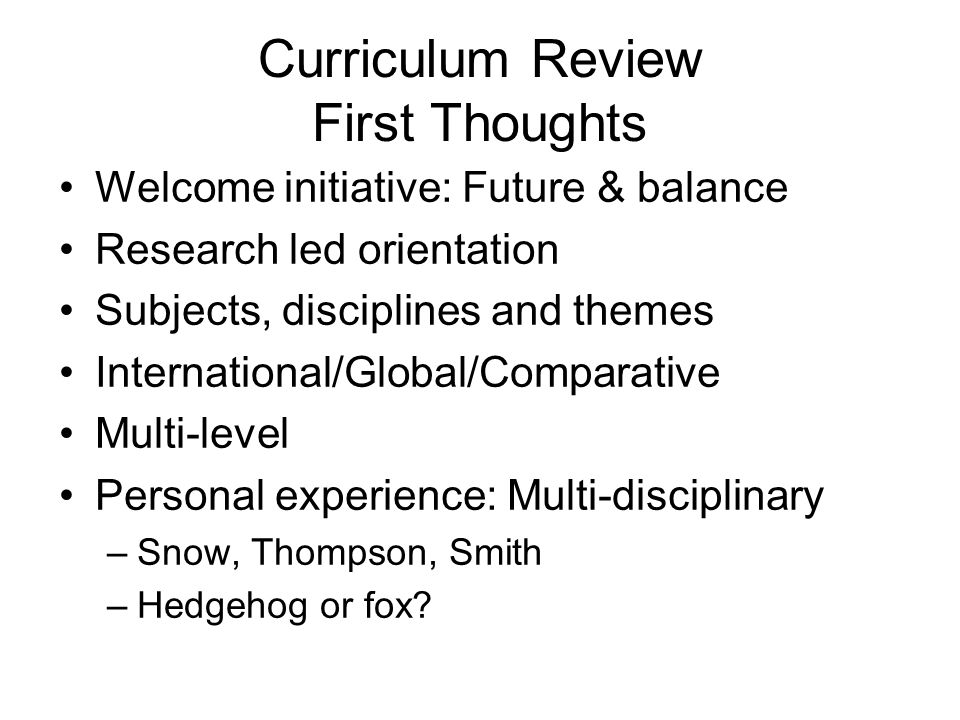 Curriculum Review First Thoughts Welcome initiative: Future & balance Research led orientation Subjects, disciplines and themes International/Global/Comparative Multi-level Personal experience: Multi-disciplinary –Snow, Thompson, Smith –Hedgehog or fox