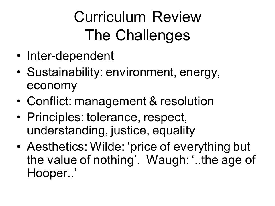 Curriculum Review The Challenges Inter-dependent Sustainability: environment, energy, economy Conflict: management & resolution Principles: tolerance, respect, understanding, justice, equality Aesthetics: Wilde: price of everything but the value of nothing.