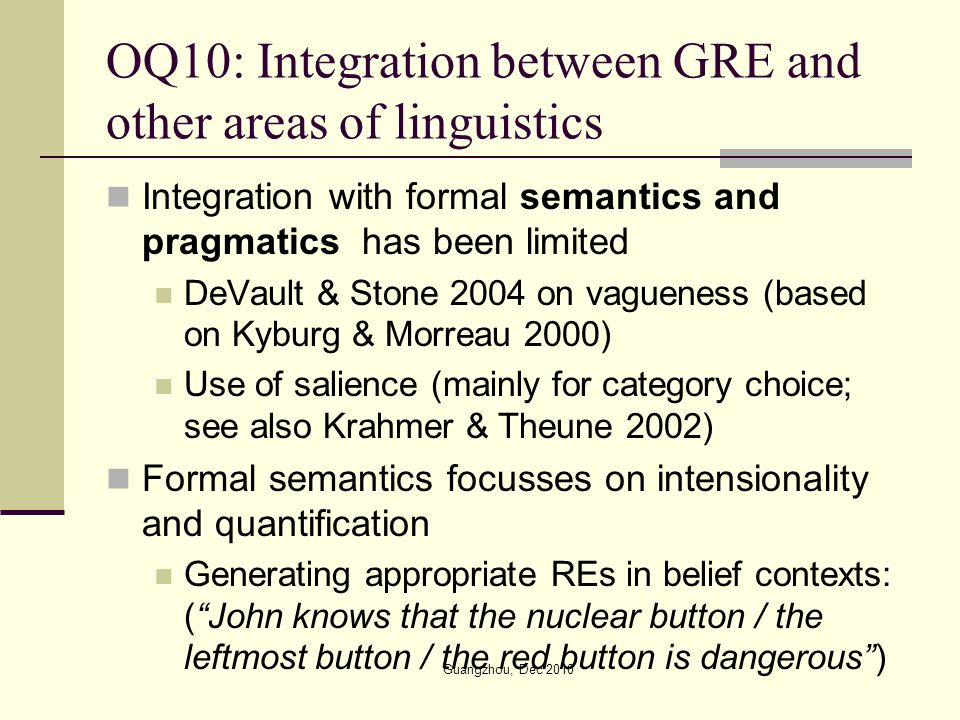 OQ10: Integration between GRE and other areas of linguistics Integration with formal semantics and pragmatics has been limited DeVault & Stone 2004 on vagueness (based on Kyburg & Morreau 2000) Use of salience (mainly for category choice; see also Krahmer & Theune 2002) Formal semantics focusses on intensionality and quantification Generating appropriate REs in belief contexts: (John knows that the nuclear button / the leftmost button / the red button is dangerous) Guangzhou, Dec 2010