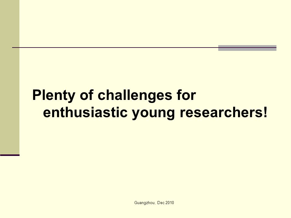 Plenty of challenges for enthusiastic young researchers! Guangzhou, Dec 2010