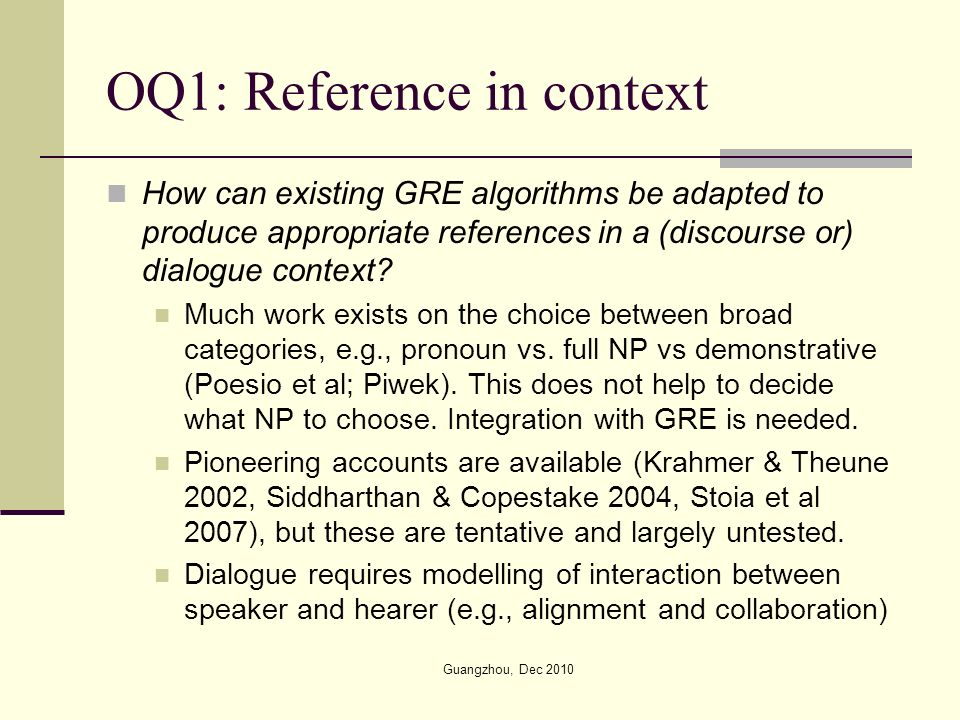 OQ1: Reference in context How can existing GRE algorithms be adapted to produce appropriate references in a (discourse or) dialogue context.