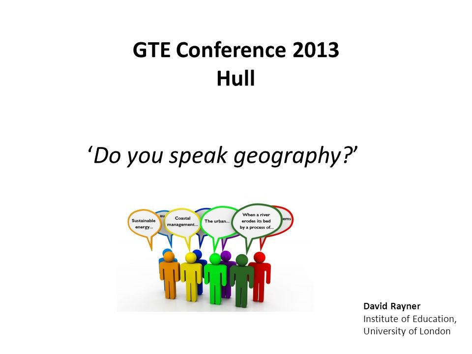 GTE Conference 2013 Hull Do you speak geography? David Rayner Institute of Education, University of London