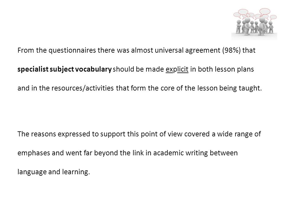 From the questionnaires there was almost universal agreement (98%) that specialist subject vocabulary should be made explicit in both lesson plans and in the resources/activities that form the core of the lesson being taught.