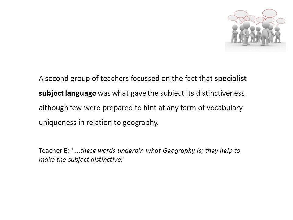 A second group of teachers focussed on the fact that specialist subject language was what gave the subject its distinctiveness although few were prepared to hint at any form of vocabulary uniqueness in relation to geography.