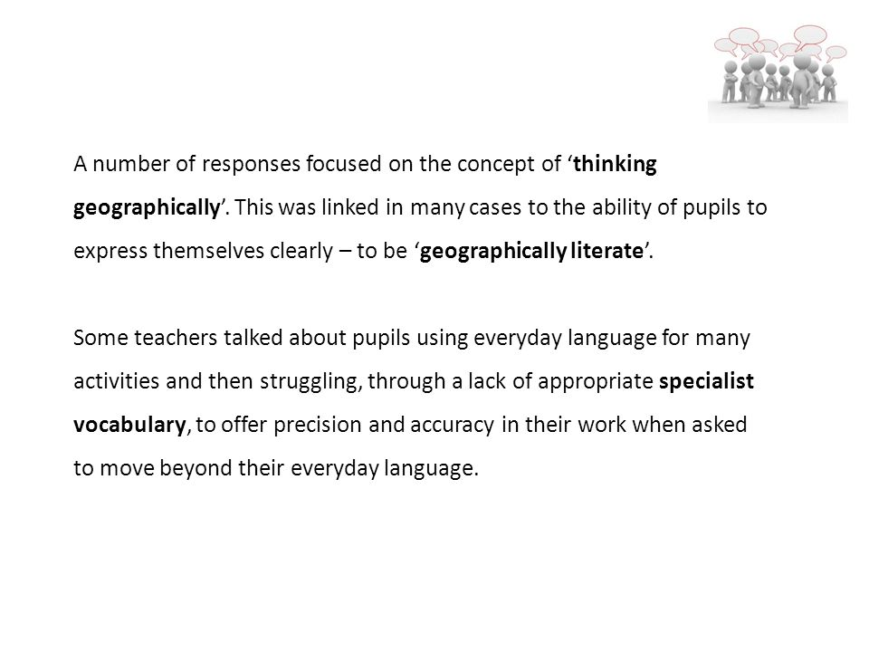 A number of responses focused on the concept of thinking geographically. This was linked in many cases to the ability of pupils to express themselves