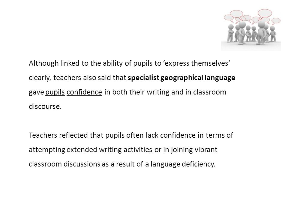 Although linked to the ability of pupils to express themselves clearly, teachers also said that specialist geographical language gave pupils confidence in both their writing and in classroom discourse.