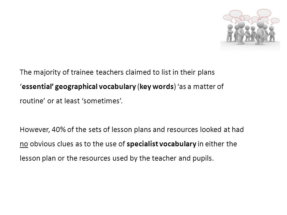 The majority of trainee teachers claimed to list in their plansessential geographical vocabulary (key words) as a matter of routine or at least sometimes.