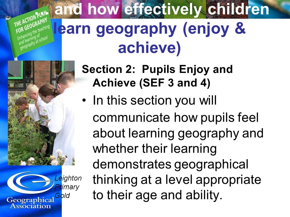 … and how effectively children learn geography (enjoy & achieve) Section 2: Pupils Enjoy and Achieve (SEF 3 and 4) In this section you will communicat