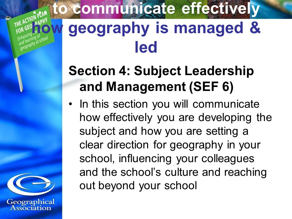 … to communicate effectively how geography is managed & led Section 4: Subject Leadership and Management (SEF 6) In this section you will communicate