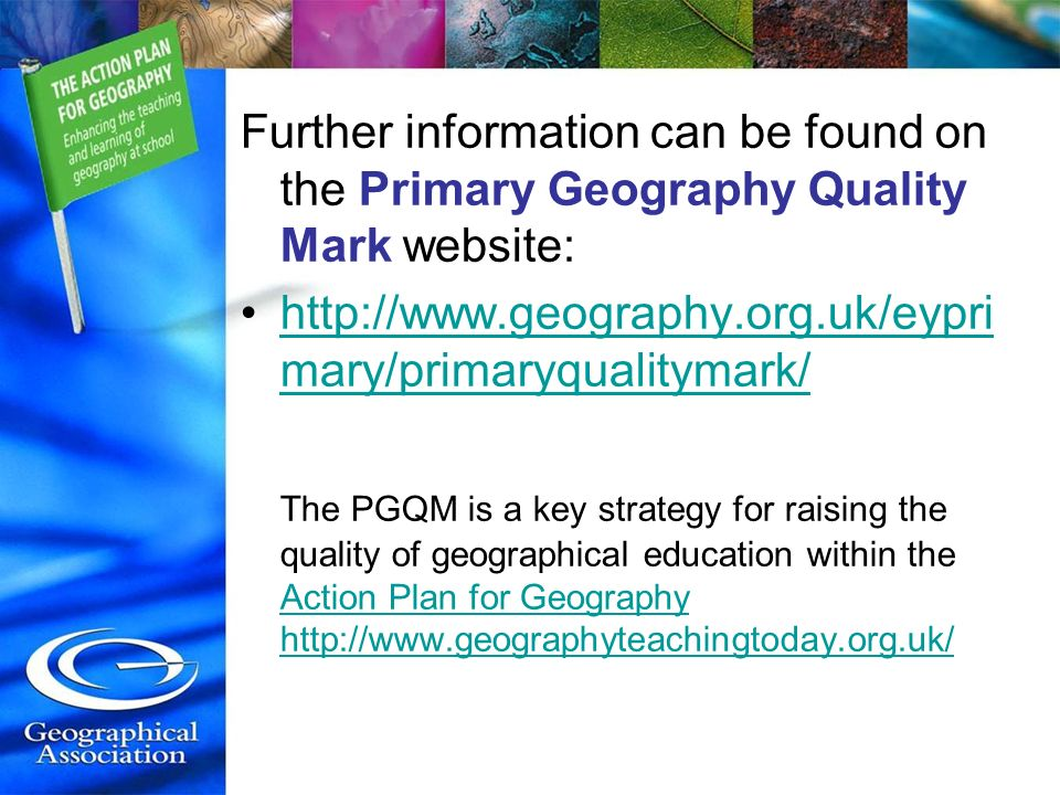 Further information can be found on the Primary Geography Quality Mark website: http://www.geography.org.uk/eypri mary/primaryqualitymark/http://www.g