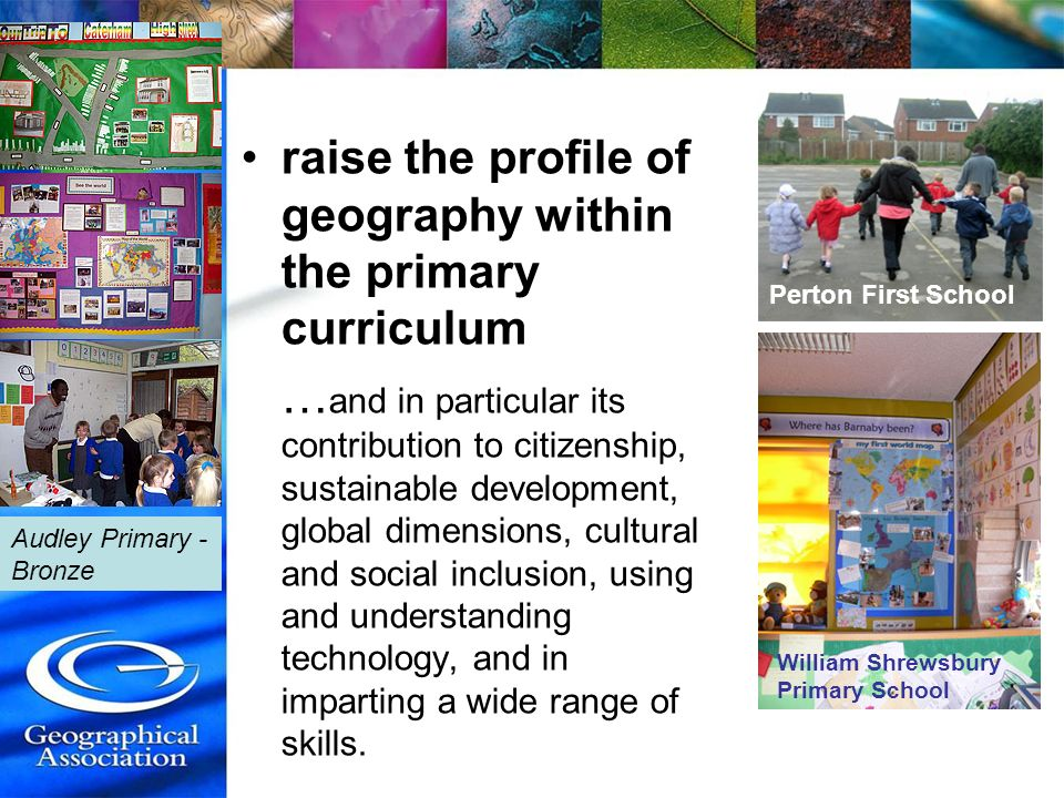 raise the profile of geography within the primary curriculum … and in particular its contribution to citizenship, sustainable development, global dime