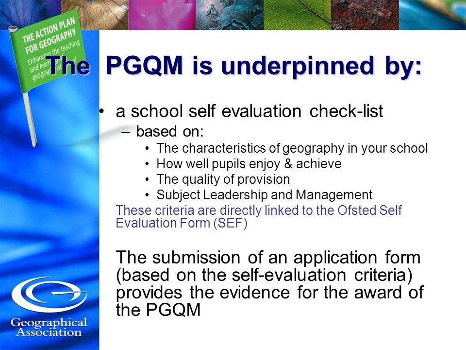 The PGQM is underpinned by: a school self evaluation check-list –based on: The characteristics of geography in your school How well pupils enjoy & ach