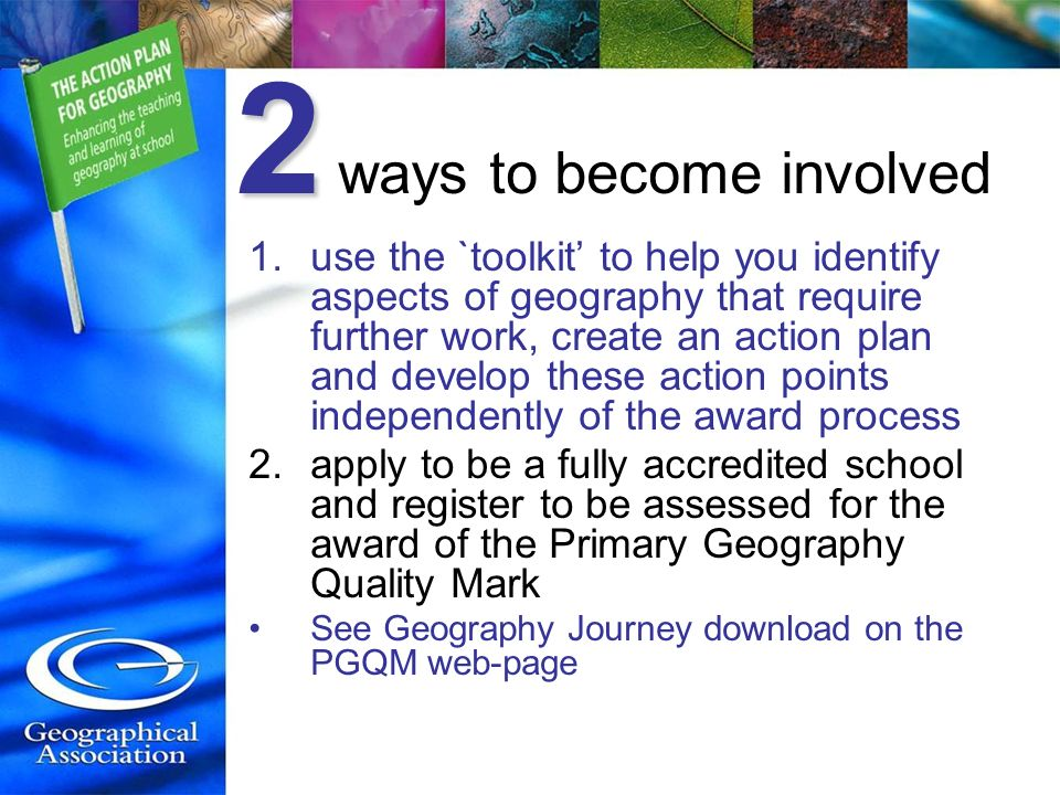 2 2 ways to become involved 1.use the `toolkit to help you identify aspects of geography that require further work, create an action plan and develop